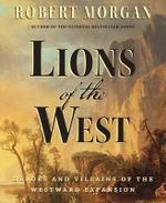 Lions of the West : Heroes and Villains of the Westward Expansion - Robert Morgan