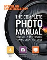 The Complete Photo Manual (Popular Photography) : 300+ Skills and Tips for Making Great Pictures - Miriam Leuchter