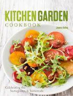 Kitchen Garden Cookbook : Celebrating the Homegrown & Homemade - Jeanne Kelley