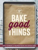 Bake Good Things (Williams-Sonoma) : Simple Techniques and Foolproof Recipes for Everyday Eating - The Editors of Williams-Sonoma