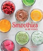 Smoothies and Beyond : Recipes and Ideas for Using Your Pro-Blender for Any Meal of the Day from Batters to Soups to Desserts - Tori Ritchie