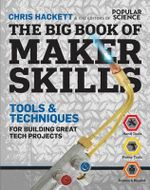 The Big Book of Maker Skills (Popular Science) : 200+ Tools & Techniques for Building Great Tech Projects - Chris Hackett