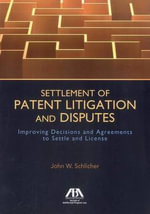 Settlement of Patent Litigation and Disputes : Improving Decisions and Agreements to Settle and License - John W Schlicher