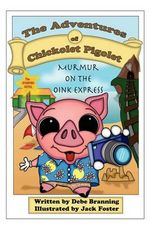 The Adventures of Chickolet Pigolet : Murmur on the Oink Express - Debe Branning