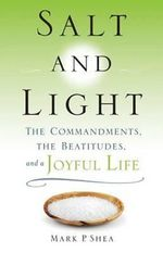Salt and Light : The Commandments, the Beatitudes, and a Joyful Life - Mark P. Shea