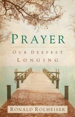 Prayer : Our Deepest Longing - R. Rolheiser