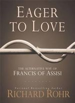 Eager to Love : The Alternative Way of Francis of Assisi - Richard Rohr