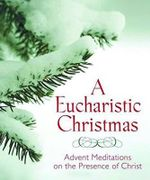 A Eucharistic Christmas : Advent Meditations on the Presence of Christ - Servant Books