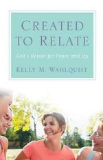 Created to Relate : God's Design for Peace and Joy - Kelly M Wahlquist