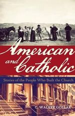 American and Catholic : Stories of the People Who Built the Church - C Walker Gollar