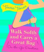 Walk Softly and Carry a Great Bag On-The-Go Devotions : On-The-Go Devotions - Teresa Tomeo