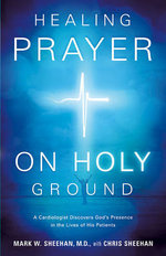 Healing Prayer on Holy Ground :  A Cardiologist Discovers God's Presence in the Lives of His Patients - Mark W., M.D. Sheehan