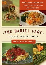 The Daniel Fast Made Delicious : Diary-Free, Gluten-Free, & Vegan Recipes That Are Healthy and Taste Great! - John Cavazos