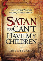 Satan, You Can't Have My Children : The Spiritual Warfare Guide for Every Parent - Iris Delgado