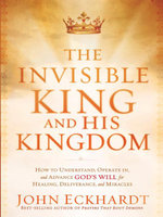 The Invisible King and His Kingdom : How to Understand, Operate In, and Advance God's Will for Healing, Deliverance, and Miracles - John Eckhardt