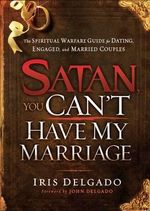 Satan, You Can't Have My Marriage : The Spiritual Warfare Guide for Dating, Engaged and Married Couples - Iris Delgado