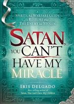 Satan, You Can't Have My Miracle : A Spiritual Warfare Guide to Restore What the Enemy Has Stolen - Iris Delgado