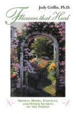 Flowers that Heal : Aromas, Herbs, Essences and Other Secrets of the Fairies - Judy Griffin