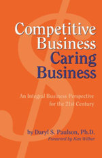 Competitive Business, Caring Business : An Integral Business Perspective for the 21st Century - Daryl Paulson