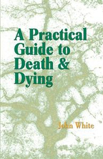 A Practical Guide to Death and Dying - John White