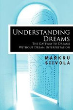 Understanding Dreams : The Gateway to Dreams Without Dream Interpretation - Markku Siivola