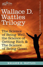 Wallace D. Wattles Trilogy : The Science of Being Well, the Science of Getting Rich & the Science of Being Great - Wallace D. Wattles