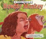 I Wish I Were a Howler Monkey - Christina Jordan