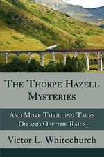 The Thorpe Hazell Mysteries, and More Thrilling Tales on and Off the Rails - Victor L Whitechurch