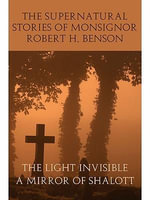 The Supernatural Stories of Monsignor Robert H. Benson : The Light Invisible / A Mirror of Shalott - Robert H. Benson