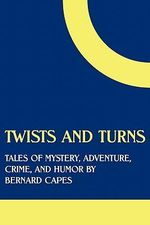 Twists and Turns : Tales of Mystery, Adventure, Crime, and Humor by Bernard Capes - Bernard Capes