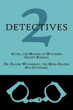 2 Detectives : Astro, the Master of Mysteries / Dr. Xavier Wycherley, the Mind-Reader - Gelett Burgess