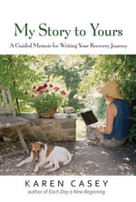My Story to Yours : A Guided Memoir for Writing Your Recovery Journey - Karen Casey