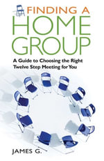 Finding a Home Group : A Guide to Choosing the Right Twelve Step Meeting for You - James G.