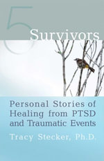 5 Survivors : Personal Stories of Healing from PTSD and Traumatic Events - Tracy Stecker