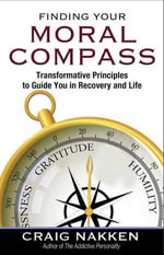 Finding Your Moral Compass : Transformative Principles to Guide You In Recovery and Life - Craig Nakken