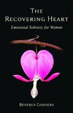 The Recovering Heart : Emotional Sobriety for Women - Beverly Conyers