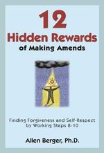 12 Hidden Rewards of Making Amends : Finding Forgiveness and Self-Respect by Working Steps 8-10 - Allen Berger