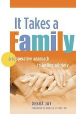 It Takes a Family : A Cooperative Approach to Lasting Sobriety - Debra Jay