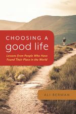 Choosing a Good Life : Lessons from People Who Have Found Their Place in the World - Ali Berman