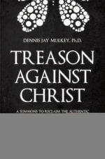 Treason Against Christ : A Summons to Reclaim the Authentic Identity of the Word of God - Dennis Jay Mulkey