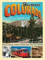 Historic Colorado : Day Trips & Weekend Getaways to Historic Towns, Cities, Sites & Wonders - Claude Wiatrowski