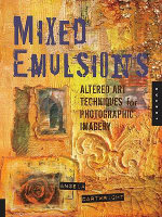 Mixed Emulsions : Altered Art Techniques for Photographic Imagery - Angela Cartwright