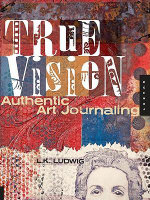 True Vision : Authentic Art Journaling - L. K. Ludwig