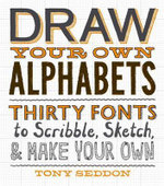 Draw Your Own Alphabets : Thirty Fonts to Scribble, Sketch, and Make Your Own - Tony Seddon