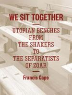 We Sit Together : Utopian Benches from the Shakers to the Separatists of Zoar - Francis Cape