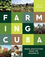Farming Cuba : Urban Agriculture from the Ground Up - Carey Clouse