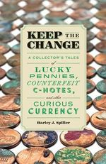 Keep the Change : A Collector's Tales of Lucky Pennies, Counterfeit C-Notes, and Other Curious Currency - Harley J Spiller