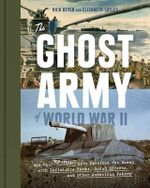 The Ghost Army of World War II : How One Top-Secret Unit Deceived the Enemy with Inflatable Tanks, Sound Effects, and Other Audacious Fakery - Rick Beyer