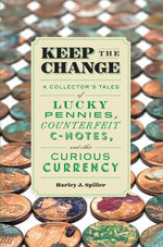 Keep the Change : A Collector's Tales of Lucky Pennies, Counterfeit C-Notes, and Other Curious Currency - Harley J. Spiller