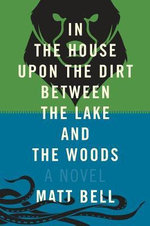 In the House Upon the Dirt Between the Lake and the Woods : What Comes After - Matt Bell